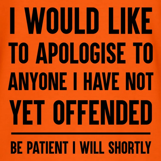 I Would Like To Apologise To Anyone I Have Not Yet Offended t shirt