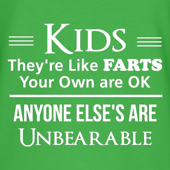 kids are like farts - your own are ok anyone elses are unbearable t shirt
