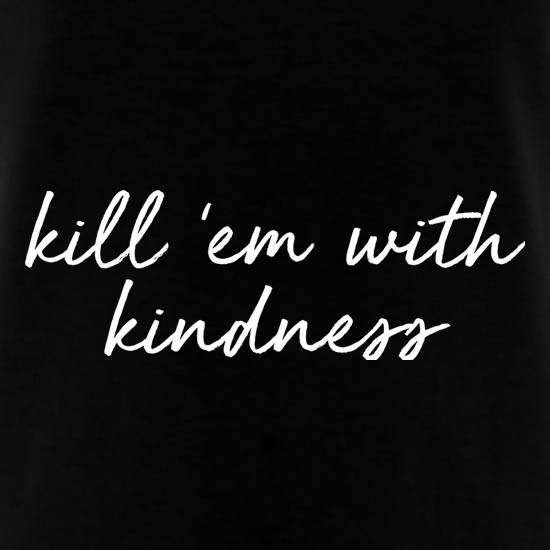 Kill 'Em With Kindness t shirt