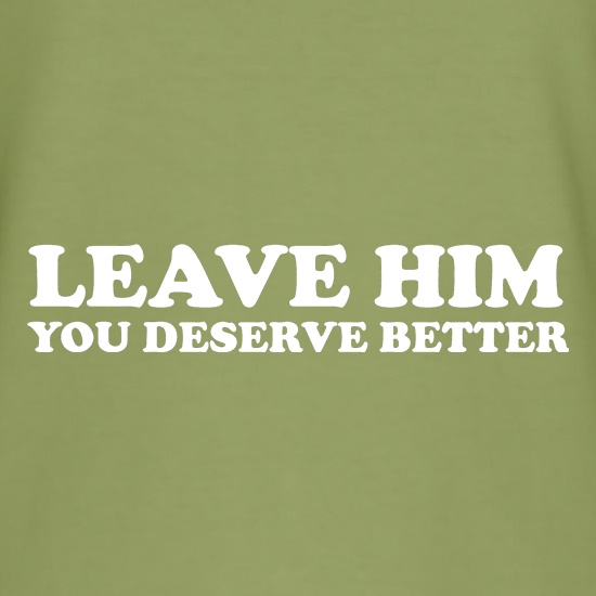 Leave him you deserve better t shirt