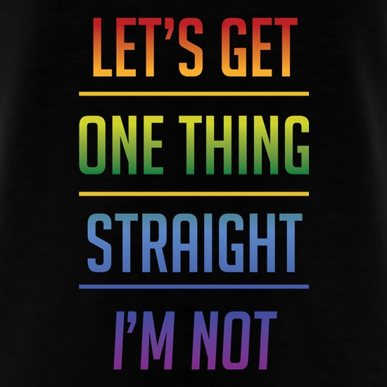 Let's Get One Thing Straight, I'm Not, t shirt
