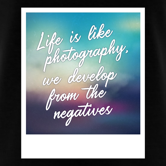 Life Is Like Photography, We Develop From The Negatives t shirt