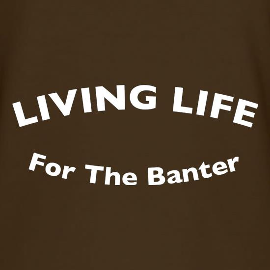 Living Life For The Banter t shirt