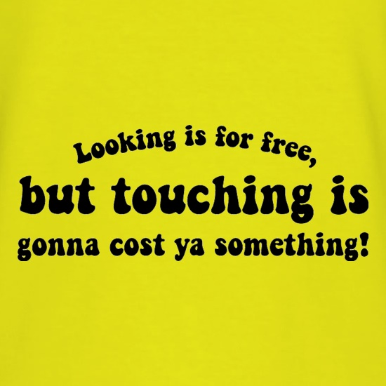 Looking is for free, but touching is gonna cost ya something! t shirt