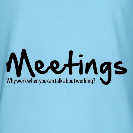 Meetings,why work when you can talk about working! t shirt