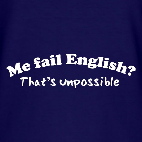 Me Fail English? That's Unpossible t shirt