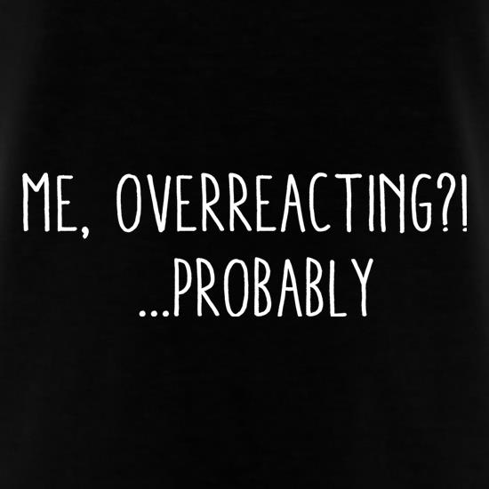 Me, Overreacting?! ... Probably t shirt
