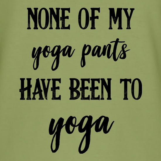 None Of My Yoga Pants Have Been To Yoga t shirt