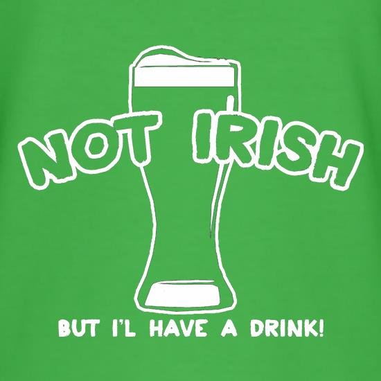 Not Irish But I'l Have A Drink! t shirt