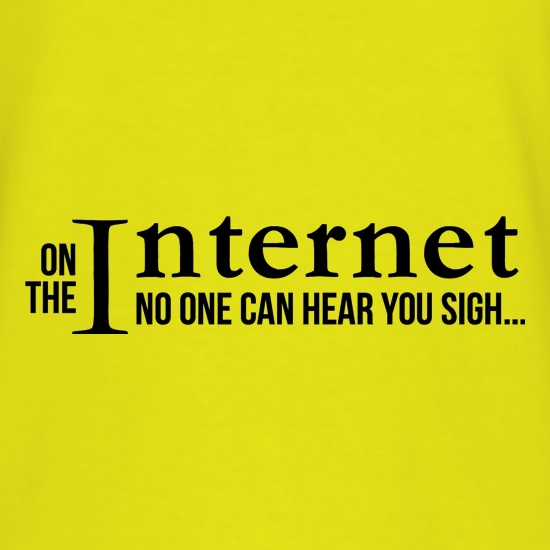 On the internet no one can hear you sigh! t shirt