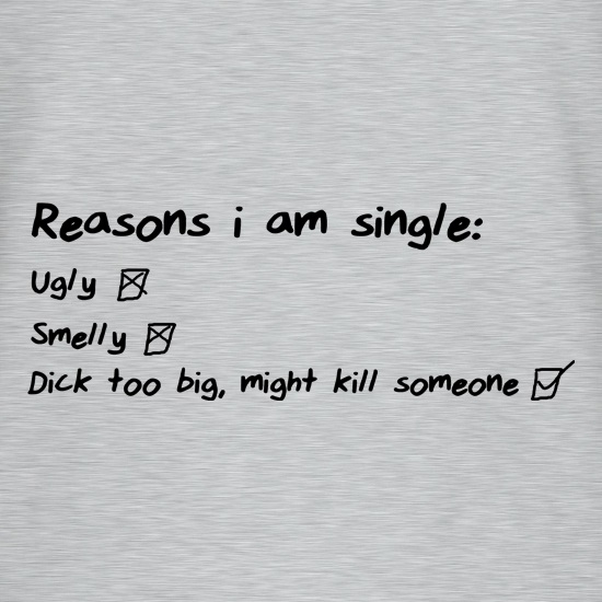 Reasons I am Single, Ugly, Smelly, Dick too big, might kill someone t shirt