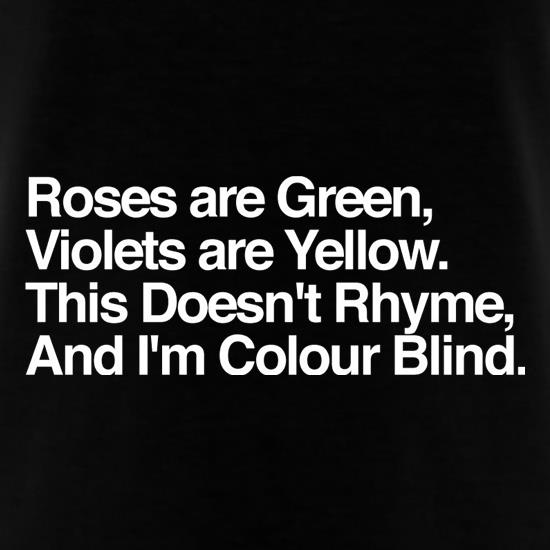 Roses Are Green, Violets Are Yellow, This Doesn't Rhyme, And I'm Colour Blind. t shirt