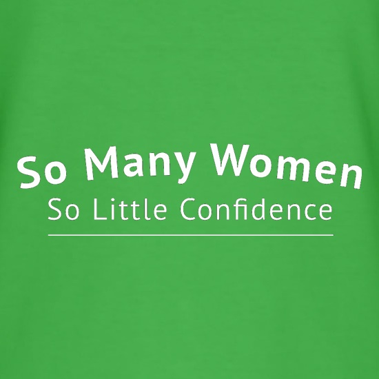 So Many Women So Little Confidence t shirt