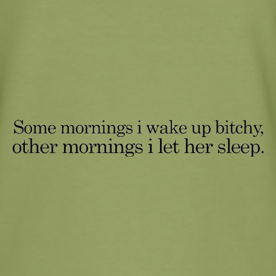 Sometimes I Wake Up Bitchy, Other Mornings I Let Her Sleep t shirt