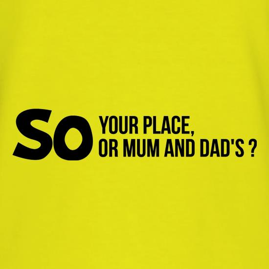 So your place or mum and dad's? t shirt