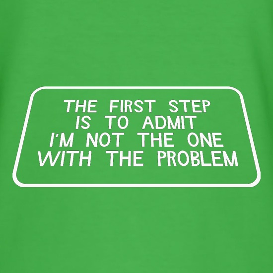 The First Step is to Admit I'm NOT the one with the Problem t shirt