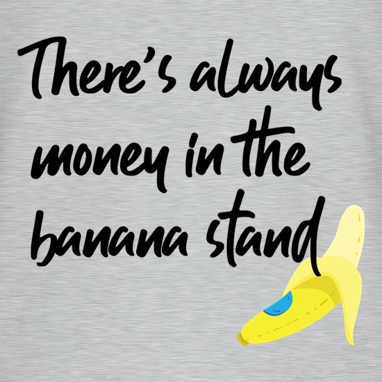 There's Always Money In The Banana Stand t shirt
