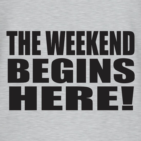 The Weekend Begins Here t shirt