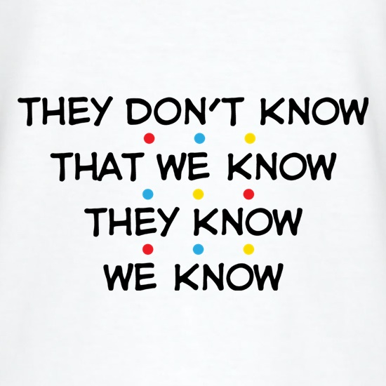 They Don't Know That We Know They Know We Know t shirt