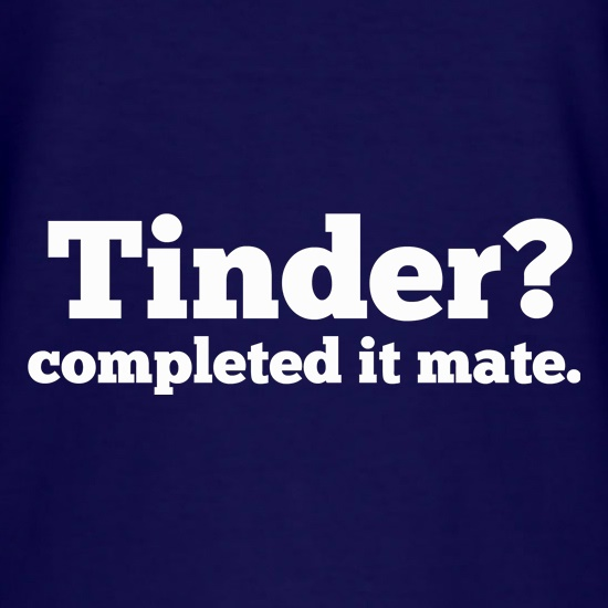 Tinder? Completed It Mate. t shirt