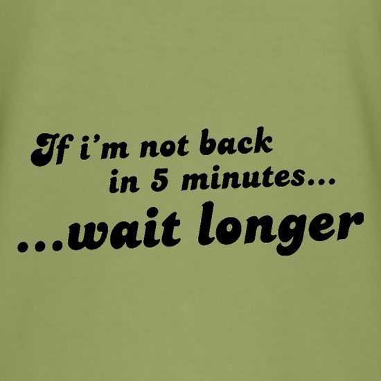 If I'm Not Back In 5 Minutes...Wait Longer t shirt