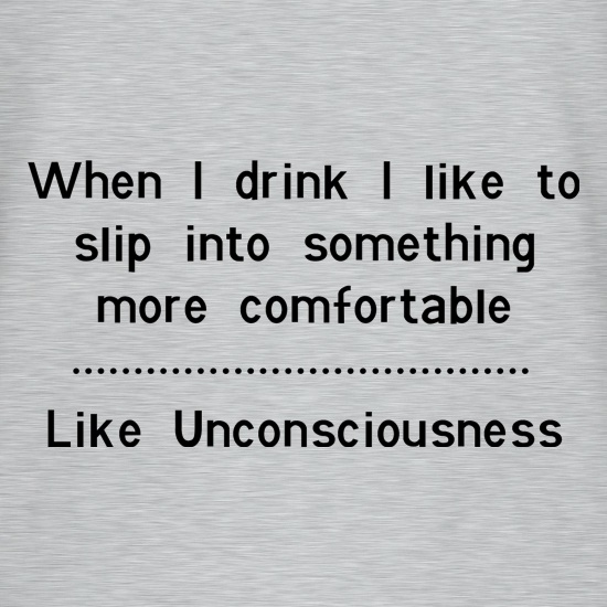 when i drink i like to slip into something more comfortable - Like Unconsciousness t shirt