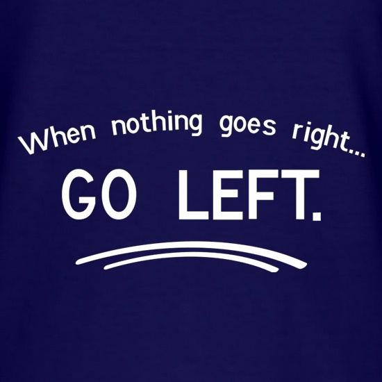 When Nothing Goes Right Go Left t shirt