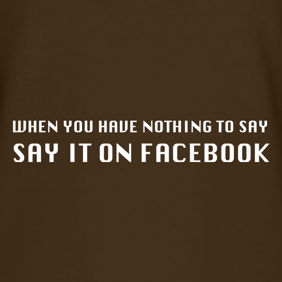 When you have nothing to say, say it on facebook t shirt