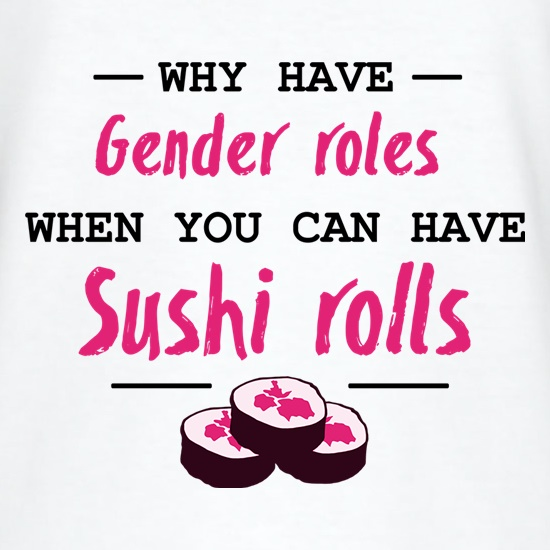Why Have Gender Roles When You Can Have Sushi Rolls t shirt