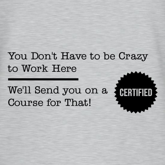 you don't have to be crazy to work here, we'll send you on a course for that t shirt