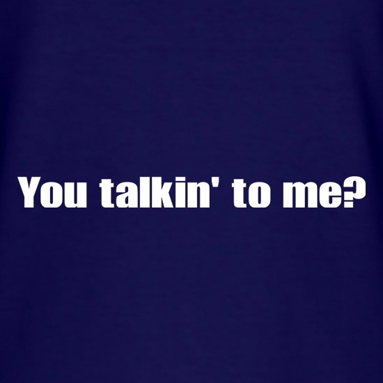You Talkin' To Me? t shirt