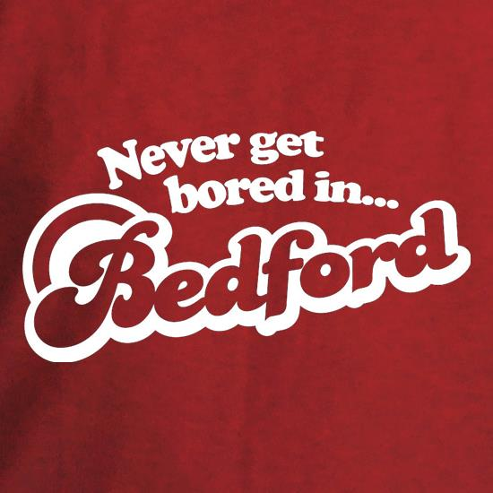 Never Get Bored In Bedford t shirt